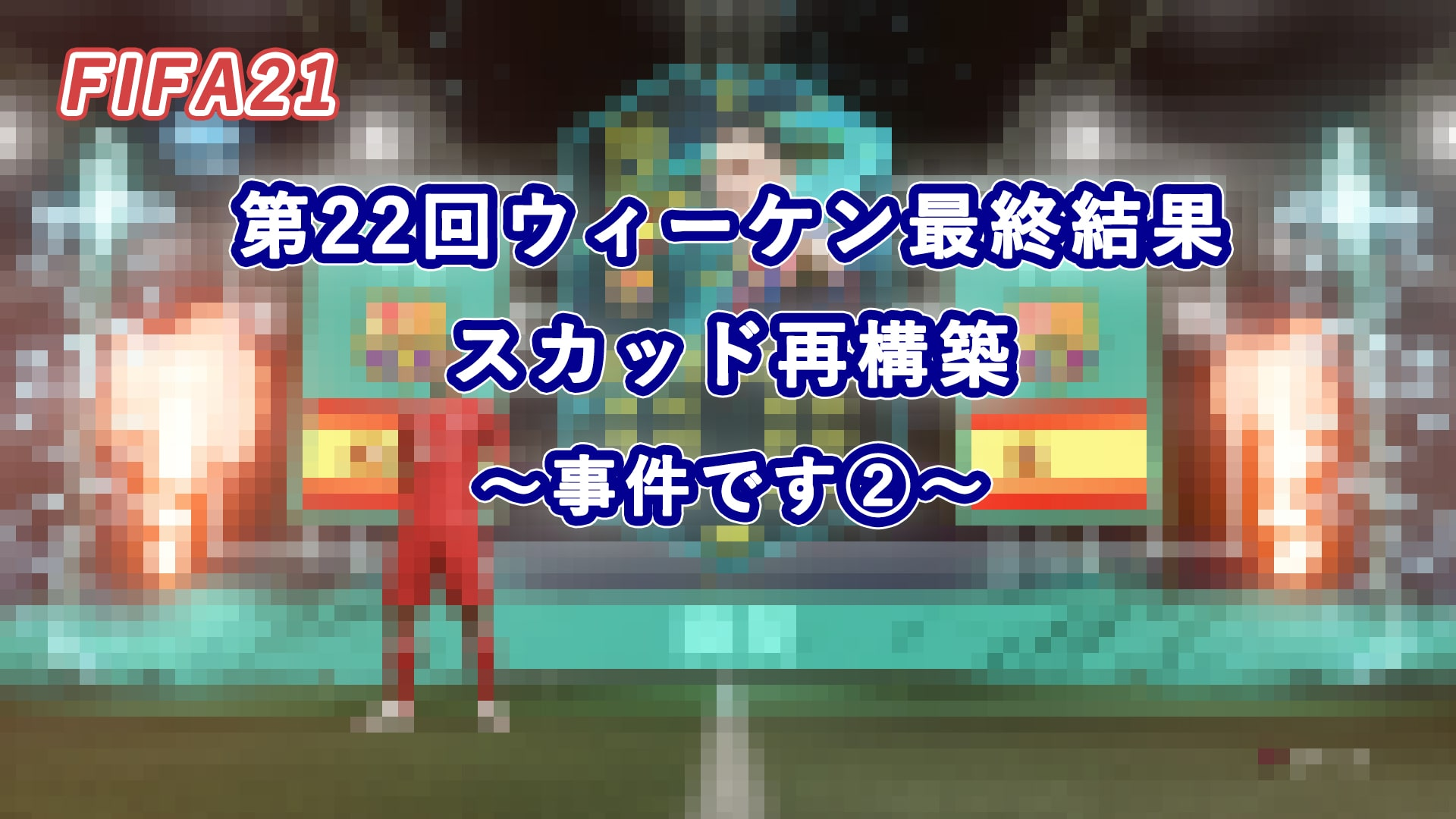 【FIFA21】第22回ウィーケン最終結果・スカッド再構築 ~事件です②~