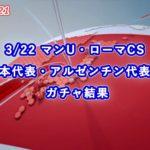 【ウイイレ2021】3/22 マンチェスターユナイテッド・ローマCS / 日本代表・アルゼンチン代表FPガチャ結果