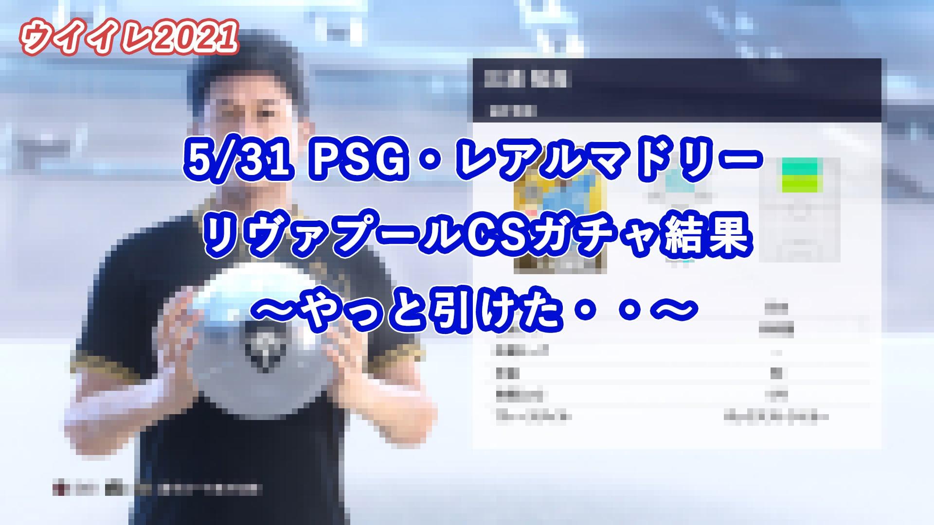 【ウイイレ2021】5/31 PSG・レアルマドリー・リヴァプールCSガチャ結果 ~やっと引けた・・~