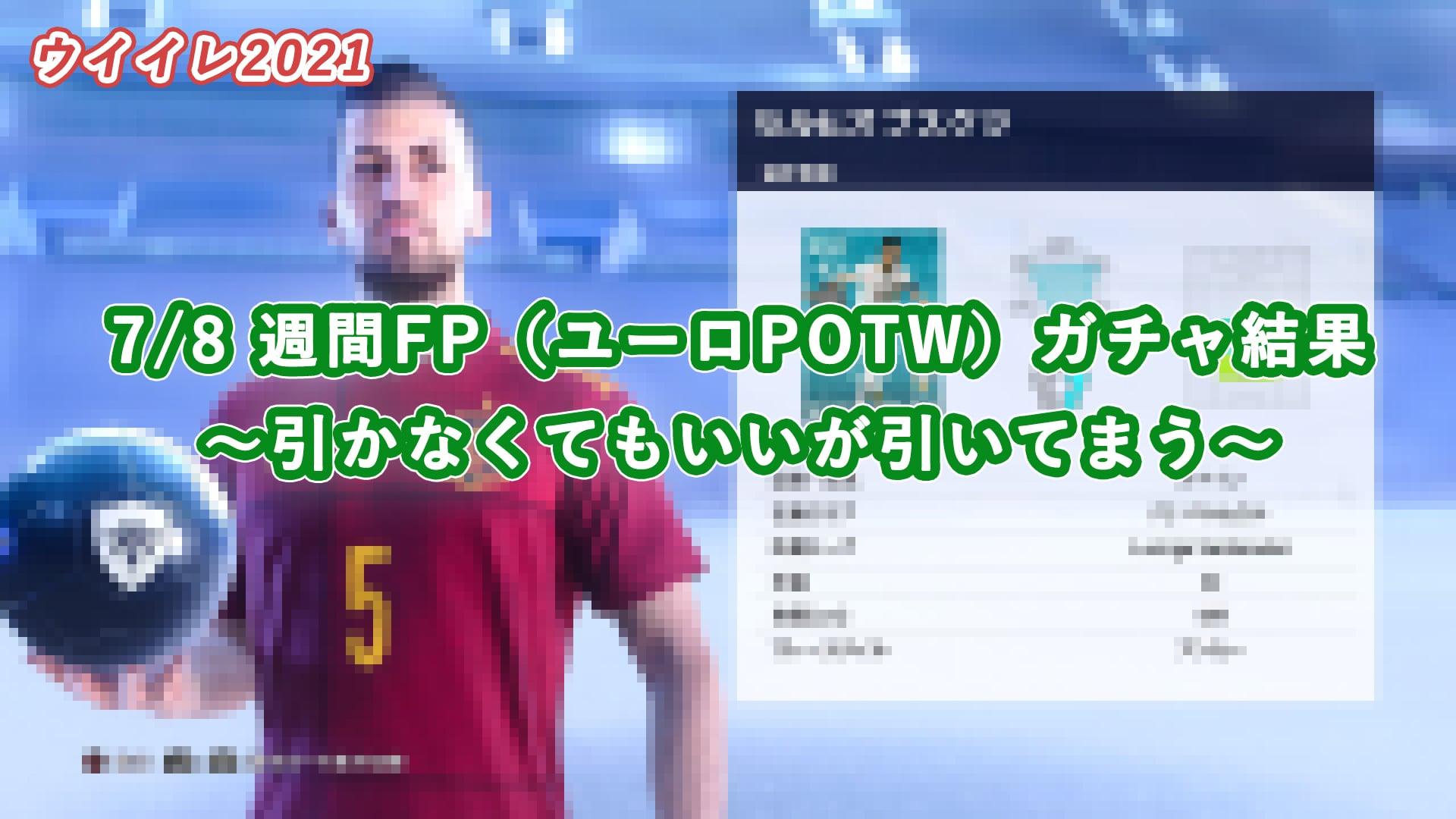 【ウイイレ2021】7/8 週間FP(ユーロPOTW)ガチャ結果 ~引かなくてもいいが引いてまう~