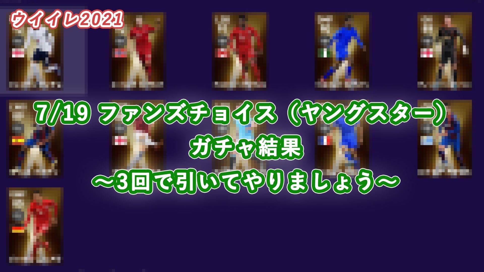 【ウイイレ2021】7/19 ファンズチョイス(ヤングスター)ガチャ結果 ~3回で引いてやりましょう~